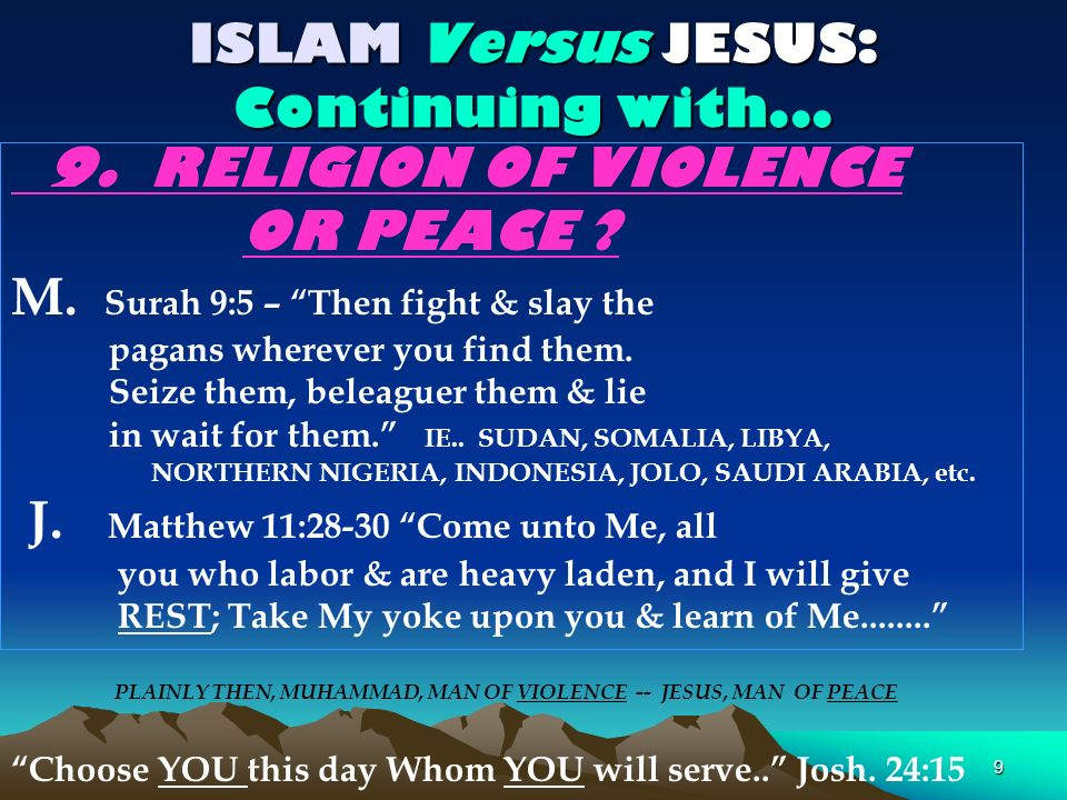 9 ISLAM Versus JESUS: Continuing with... 9. RELIGION OF VIOLENCE OR PEACE ? M. Surah 9:5 – Then fight & slay the pagans wherever you find them. Seize