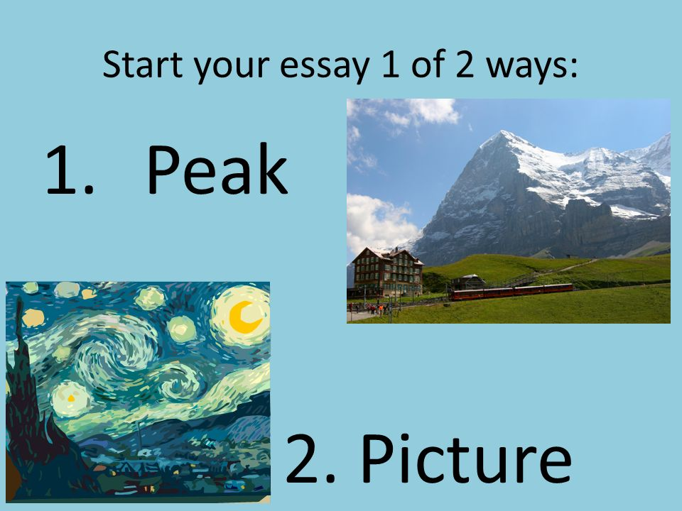 Start your essay 1 of 2 ways: 1.Peak 2 2. Picture