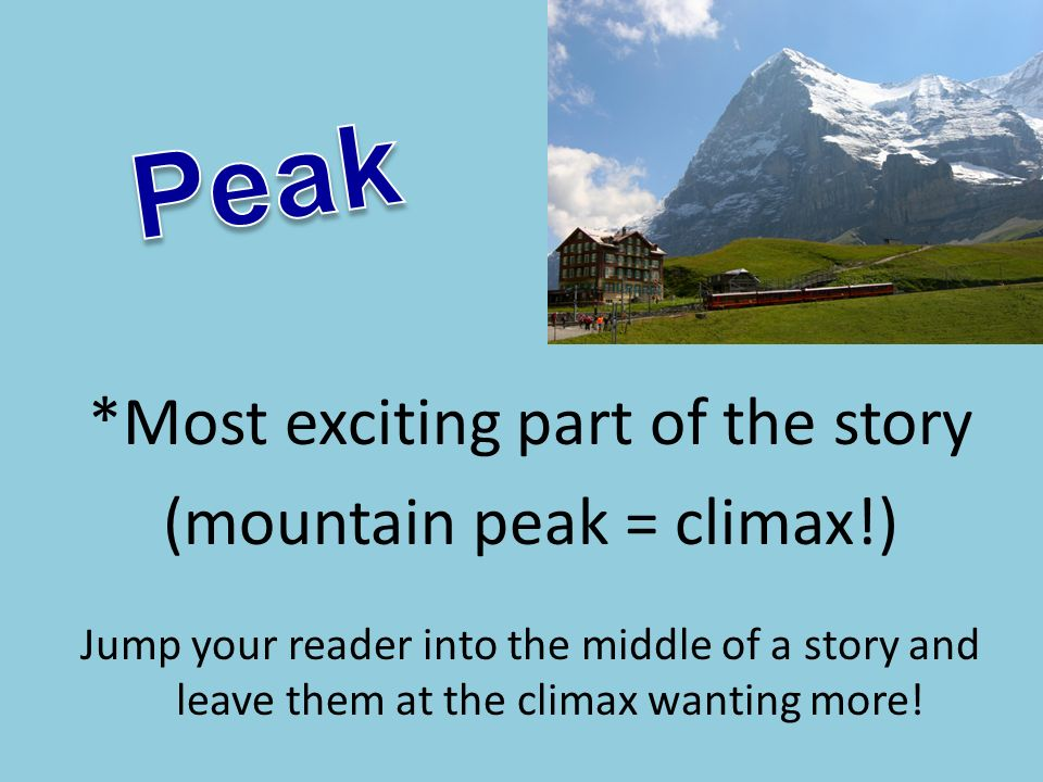 *Most exciting part of the story (mountain peak = climax!) Jump your reader into the middle of a story and leave them at the climax wanting more!