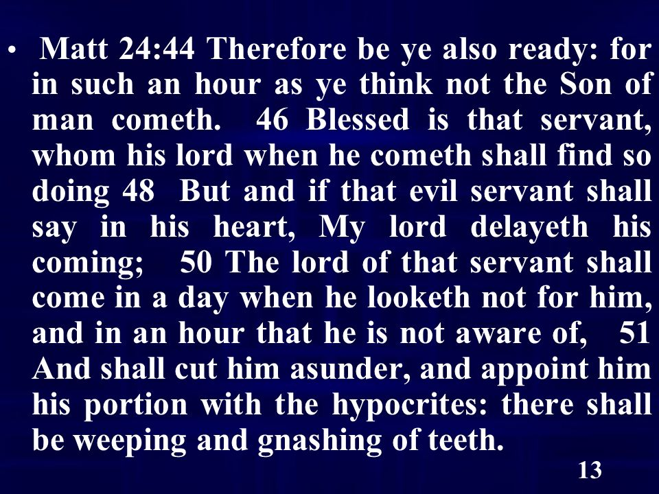 13 Matt 24:44 Therefore be ye also ready: for in such an hour as ye think not the Son of man cometh.