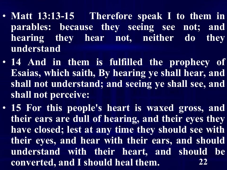 22 Matt 13:13-15 Therefore speak I to them in parables: because they seeing see not; and hearing they hear not, neither do they understand 14 And in them is fulfilled the prophecy of Esaias, which saith, By hearing ye shall hear, and shall not understand; and seeing ye shall see, and shall not perceive: 15 For this people s heart is waxed gross, and their ears are dull of hearing, and their eyes they have closed; lest at any time they should see with their eyes, and hear with their ears, and should understand with their heart, and should be converted, and I should heal them.