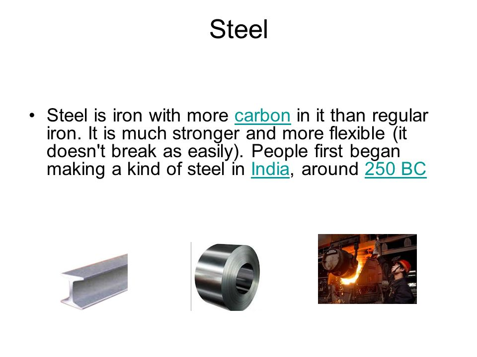 Steel Steel is iron with more carbon in it than regular iron.