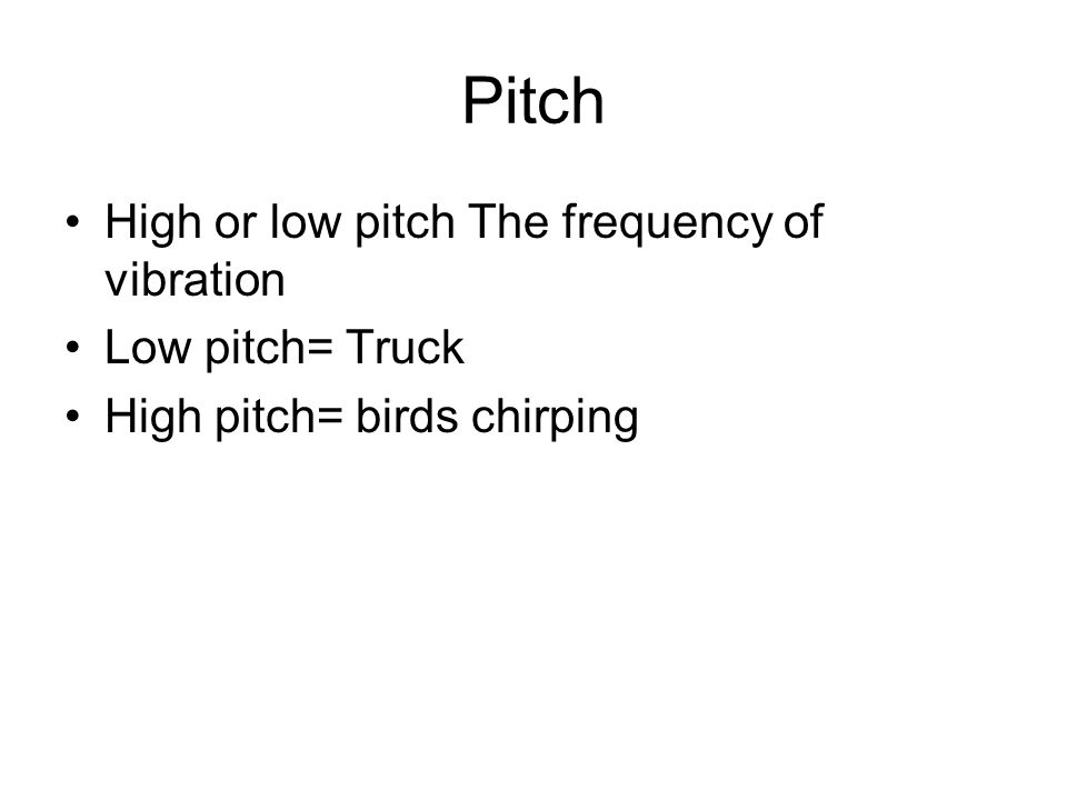 Pitch High or low pitch The frequency of vibration Low pitch= Truck High pitch= birds chirping