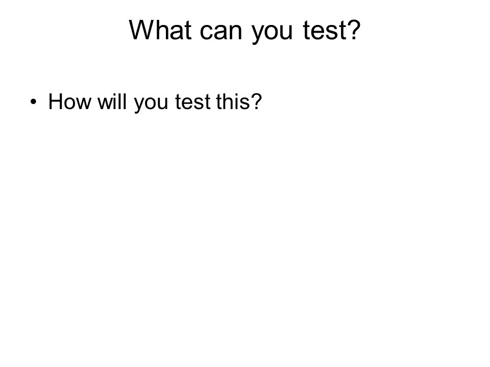 What can you test? How will you test this?