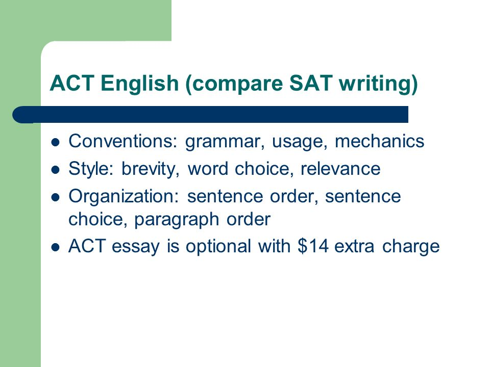 ACT English (compare SAT writing) Conventions: grammar, usage, mechanics Style: brevity, word choice, relevance Organization: sentence order, sentence choice, paragraph order ACT essay is optional with $14 extra charge