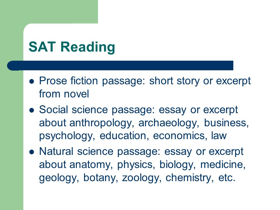 SAT Reading Prose fiction passage: short story or excerpt from novel Social science passage: essay or excerpt about anthropology, archaeology, business, psychology, education, economics, law Natural science passage: essay or excerpt about anatomy, physics, biology, medicine, geology, botany, zoology, chemistry, etc.