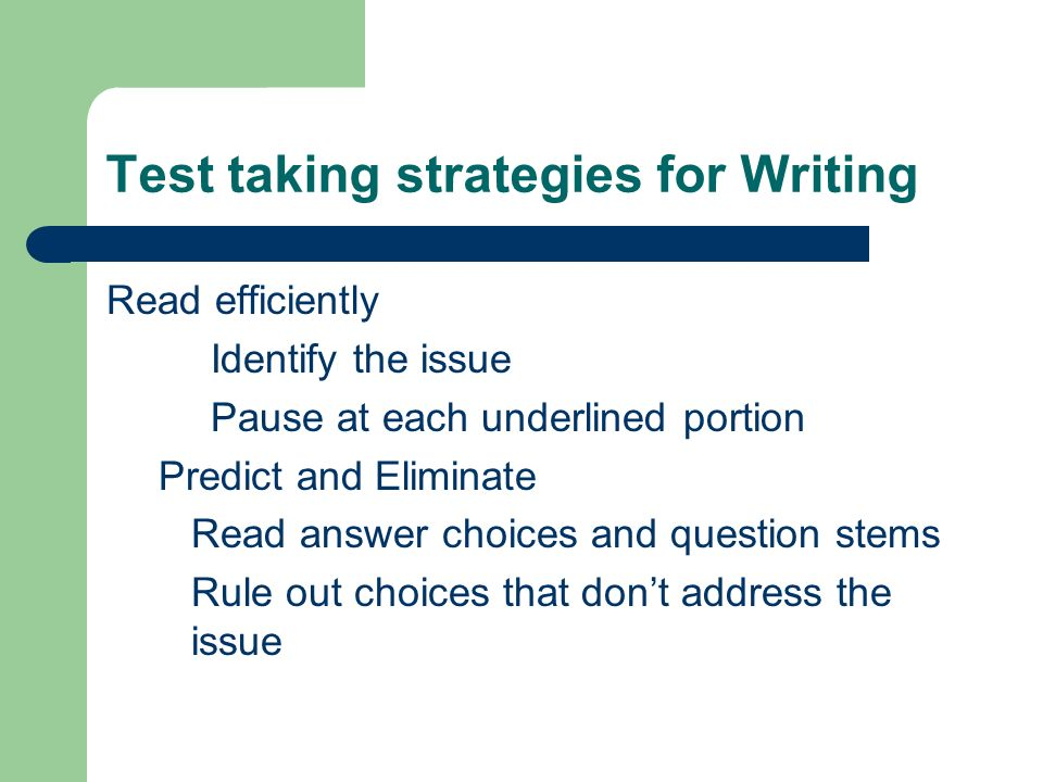 Test taking strategies for Writing Read efficiently Identify the issue Pause at each underlined portion Predict and Eliminate Read answer choices and question stems Rule out choices that dont address the issue