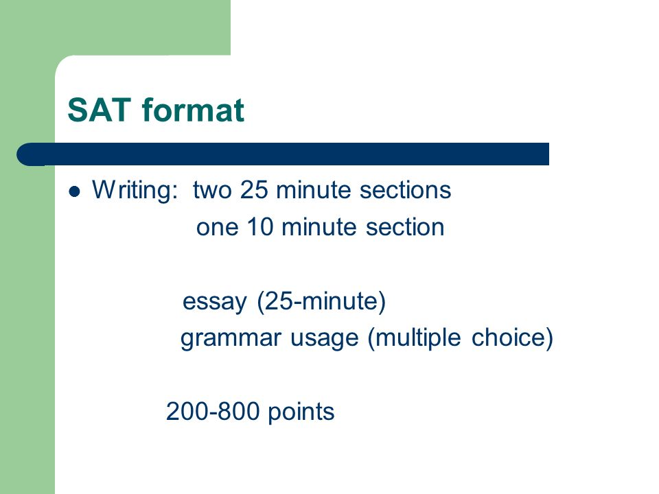 SAT format Writing: two 25 minute sections one 10 minute section essay (25-minute) grammar usage (multiple choice) 200-800 points
