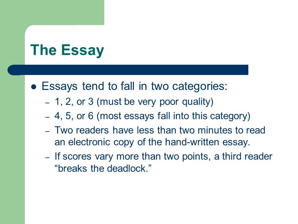 The Essay Essays tend to fall in two categories: – 1, 2, or 3 (must be very poor quality) – 4, 5, or 6 (most essays fall into this category) – Two rea