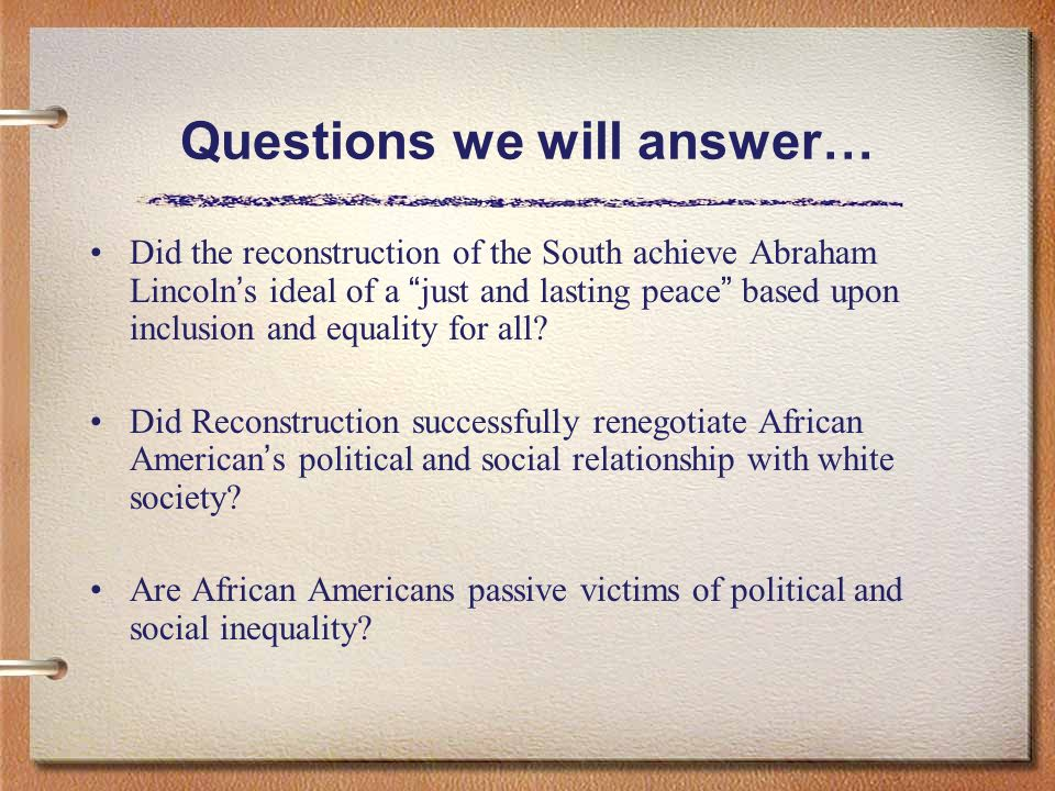 Questions we will answer… Did the reconstruction of the South achieve Abraham Lincoln s ideal of a just and lasting peace based upon inclusion and equality for all.