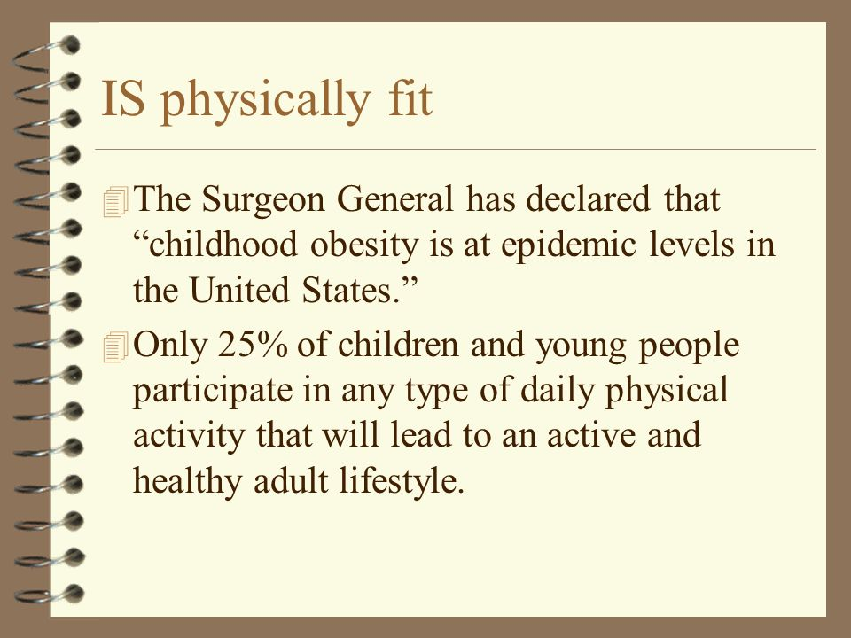 IS physically fit 4 The Surgeon General has declared that childhood obesity is at epidemic levels in the United States. 4 Only 25% of children and you
