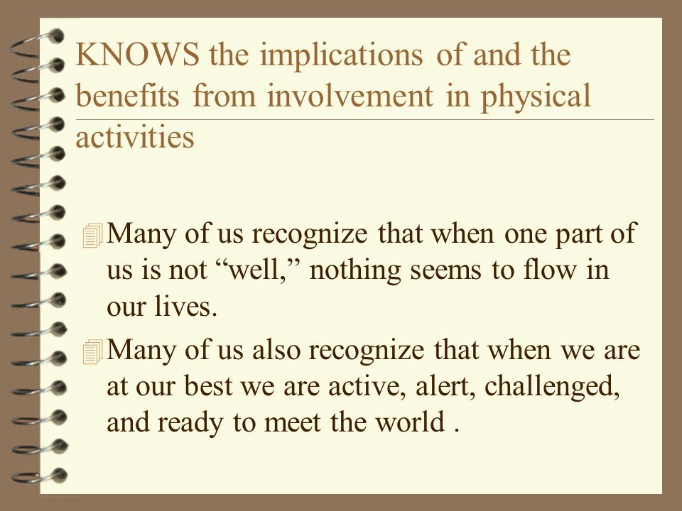 KNOWS the implications of and the benefits from involvement in physical activities 4 Many of us recognize that when one part of us is not well, nothin