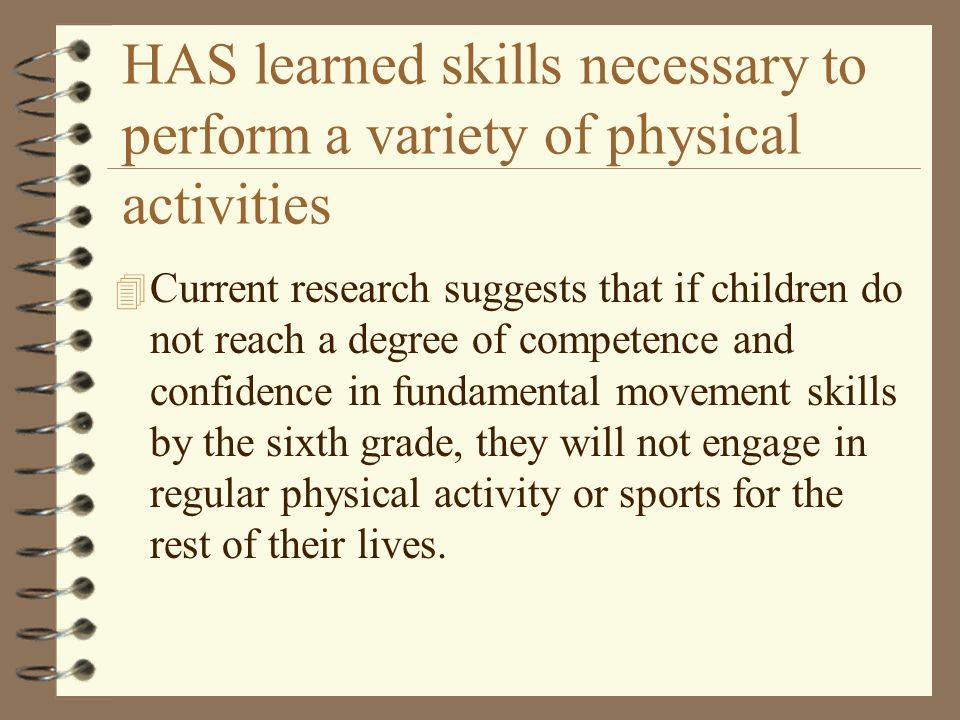 HAS learned skills necessary to perform a variety of physical activities 4 Current research suggests that if children do not reach a degree of compete