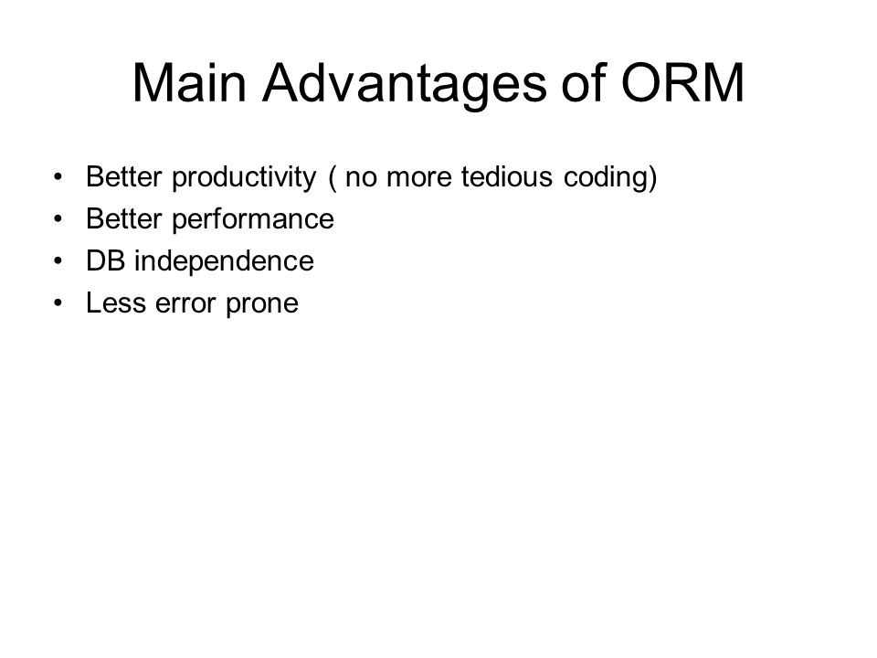 Main Advantages of ORM Better productivity ( no more tedious coding) Better performance DB independence Less error prone