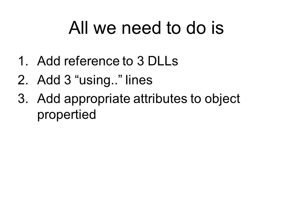 All we need to do is 1.Add reference to 3 DLLs 2.Add 3 using.. lines 3.Add appropriate attributes to object propertied