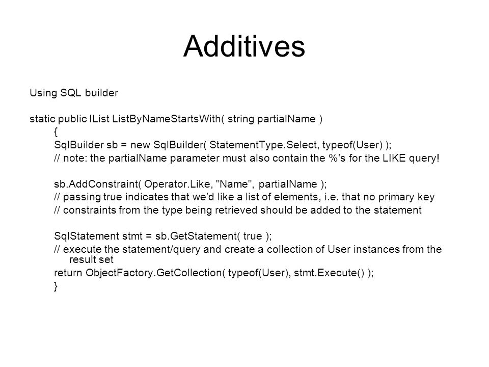 Additives Using SQL builder static public IList ListByNameStartsWith( string partialName ) { SqlBuilder sb = new SqlBuilder( StatementType.Select, typeof(User) ); // note: the partialName parameter must also contain the % s for the LIKE query.