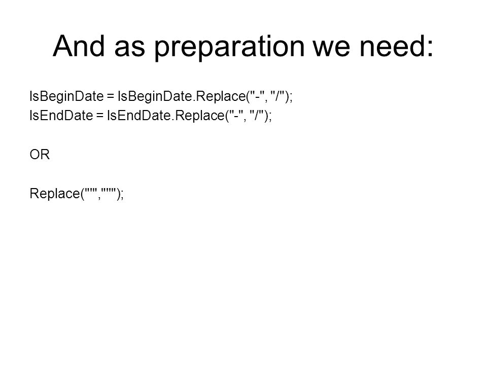 And as preparation we need: lsBeginDate = lsBeginDate.Replace( - , / ); lsEndDate = lsEndDate.Replace( - , / ); OR Replace( , );