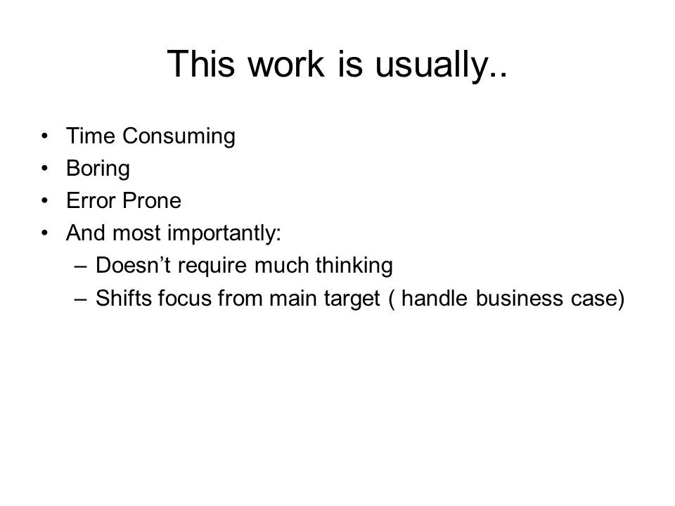 This work is usually.. Time Consuming Boring Error Prone And most importantly: –Doesnt require much thinking –Shifts focus from main target ( handle b