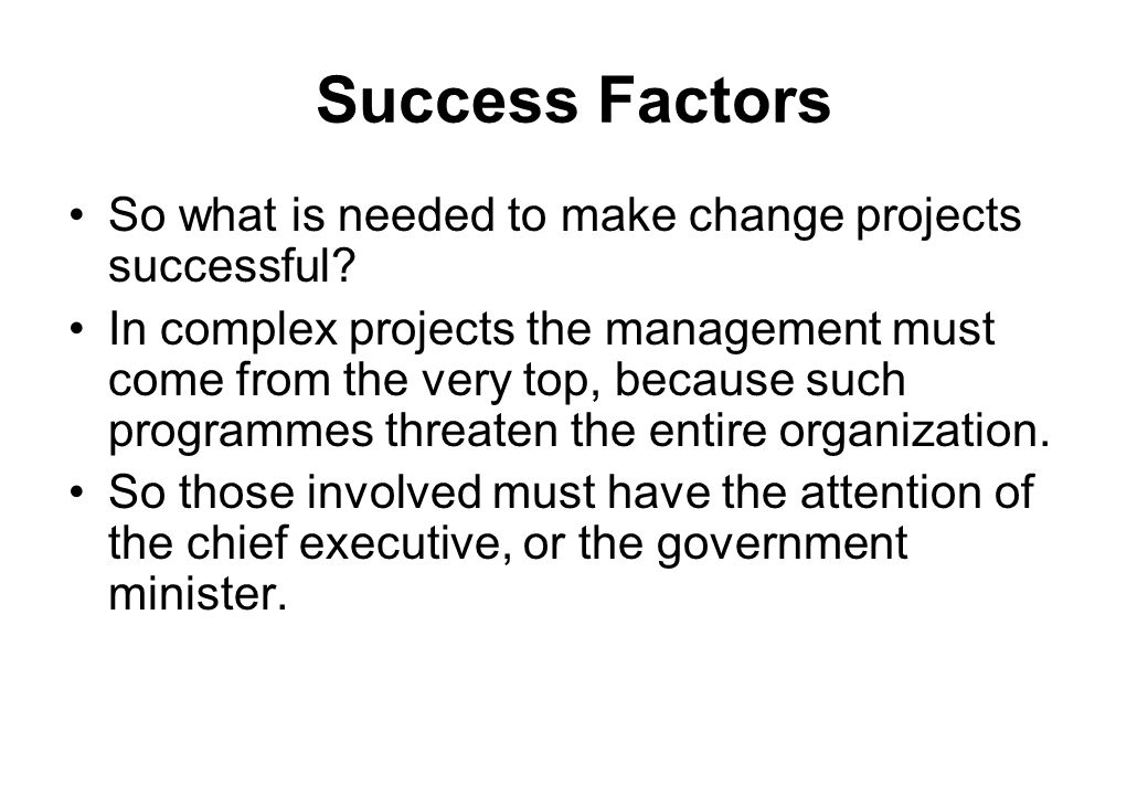 Success Factors So what is needed to make change projects successful? In complex projects the management must come from the very top, because such pro