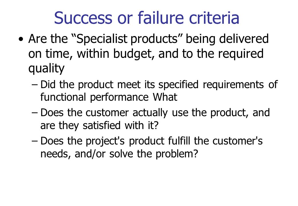 Success or failure criteria Are the Specialist products being delivered on time, within budget, and to the required quality –Did the product meet its