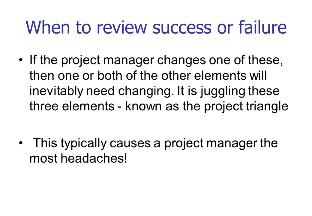 When to review success or failure If the project manager changes one of these, then one or both of the other elements will inevitably need changing. I