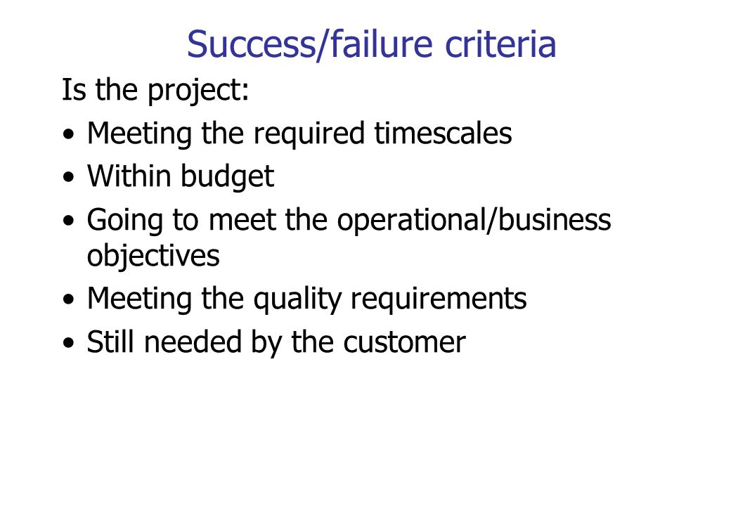 Success/failure criteria Is the project: Meeting the required timescales Within budget Going to meet the operational/business objectives Meeting the q