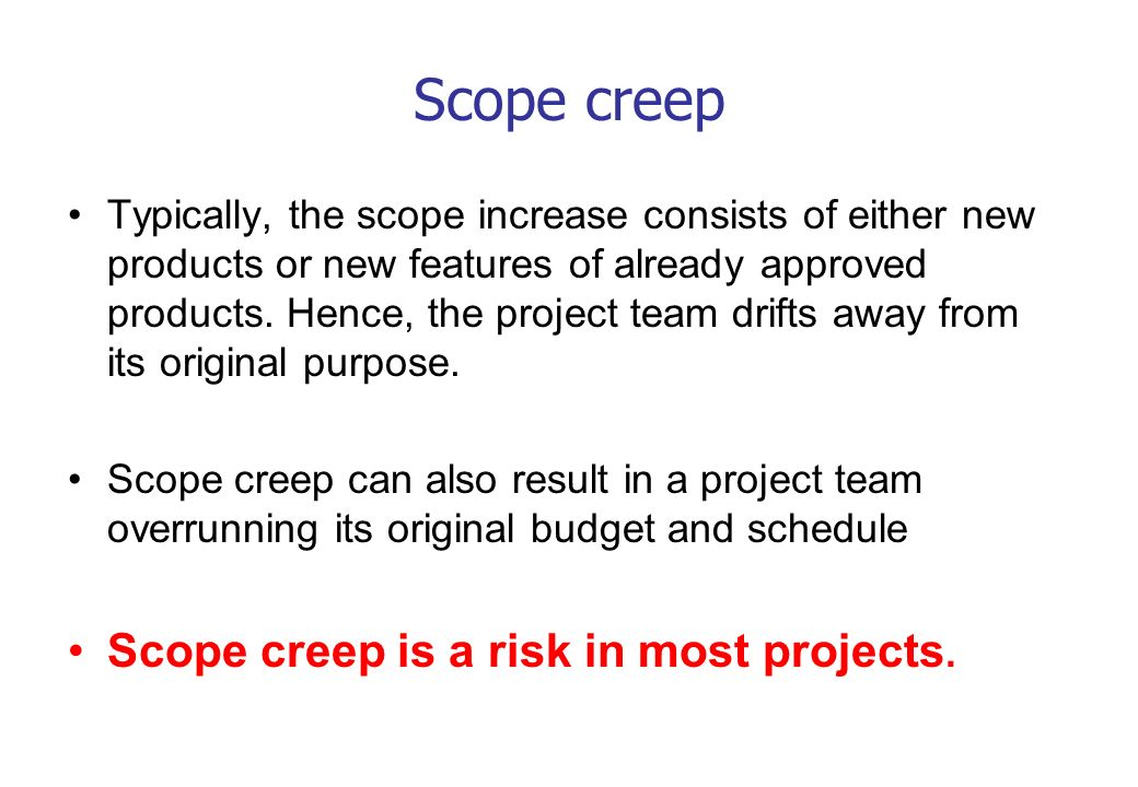 Scope creep Typically, the scope increase consists of either new products or new features of already approved products. Hence, the project team drifts