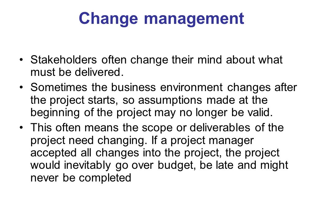 Change management Stakeholders often change their mind about what must be delivered. Sometimes the business environment changes after the project star