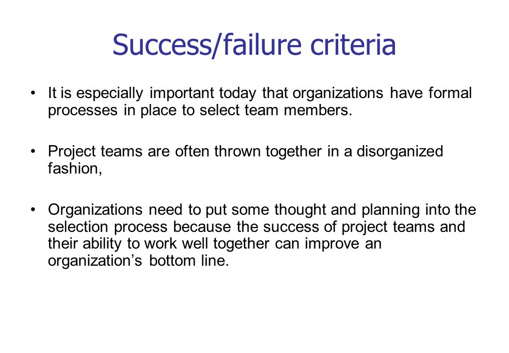 Success/failure criteria It is especially important today that organizations have formal processes in place to select team members. Project teams are