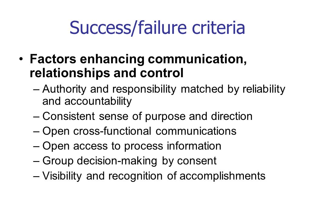 Success/failure criteria Factors enhancing communication, relationships and control –Authority and responsibility matched by reliability and accountab
