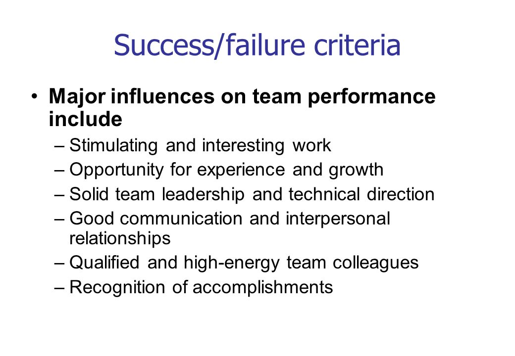 Success/failure criteria Major influences on team performance include –Stimulating and interesting work –Opportunity for experience and growth –Solid