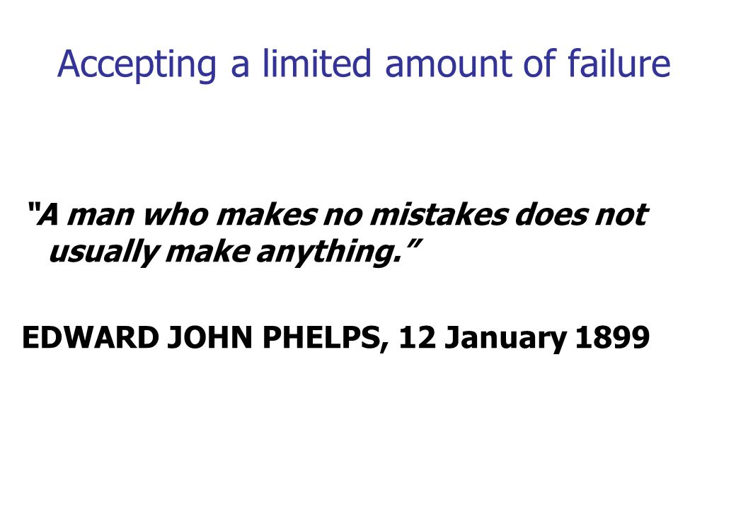 Accepting a limited amount of failure A man who makes no mistakes does not usually make anything. EDWARD JOHN PHELPS, 12 January 1899