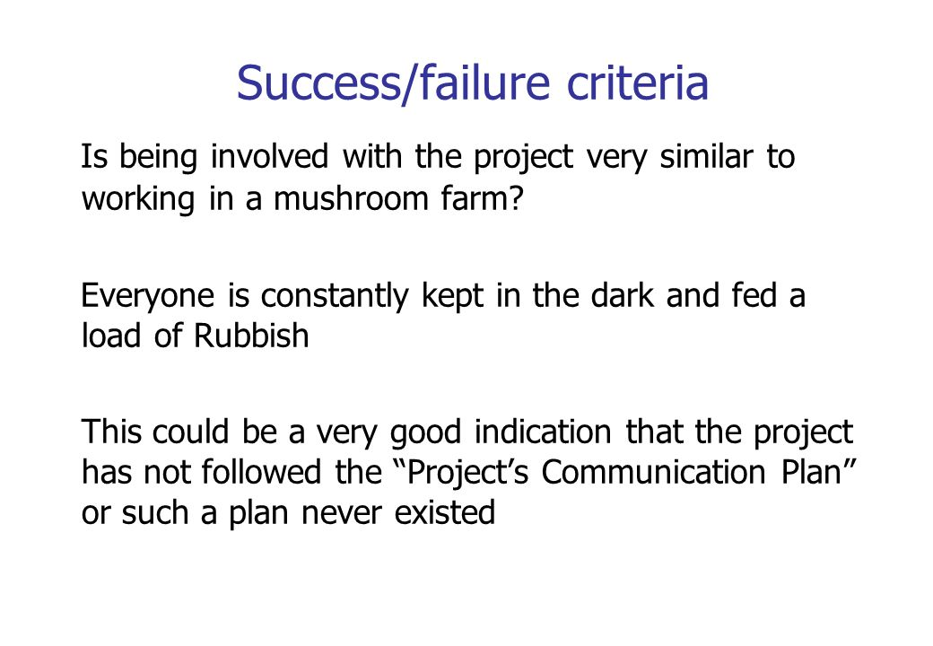Success/failure criteria Is being involved with the project very similar to working in a mushroom farm? Everyone is constantly kept in the dark and fe