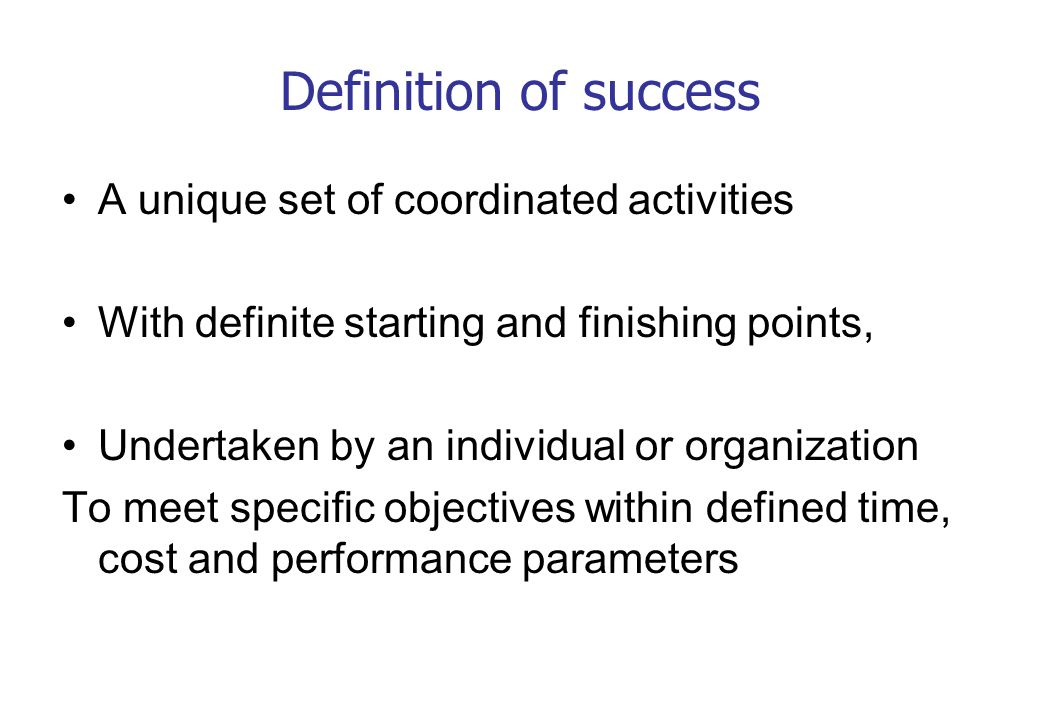 Definition of success A unique set of coordinated activities With definite starting and finishing points, Undertaken by an individual or organization