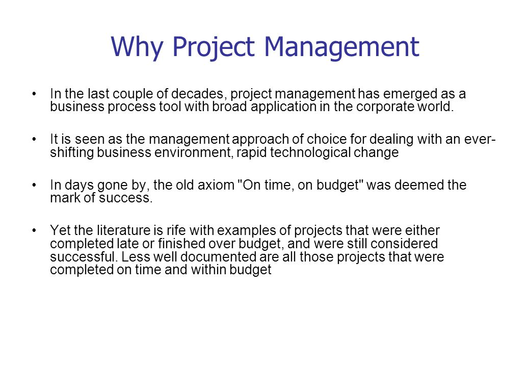 Why Project Management In the last couple of decades, project management has emerged as a business process tool with broad application in the corporat
