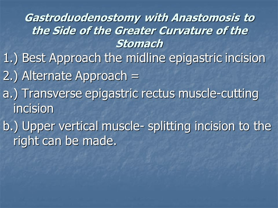 Gastroduodenostomy with Anastomosis to the Side of the Greater Curvature of the Stomach 1.) Best Approach the midline epigastric incision 2.) Alternat