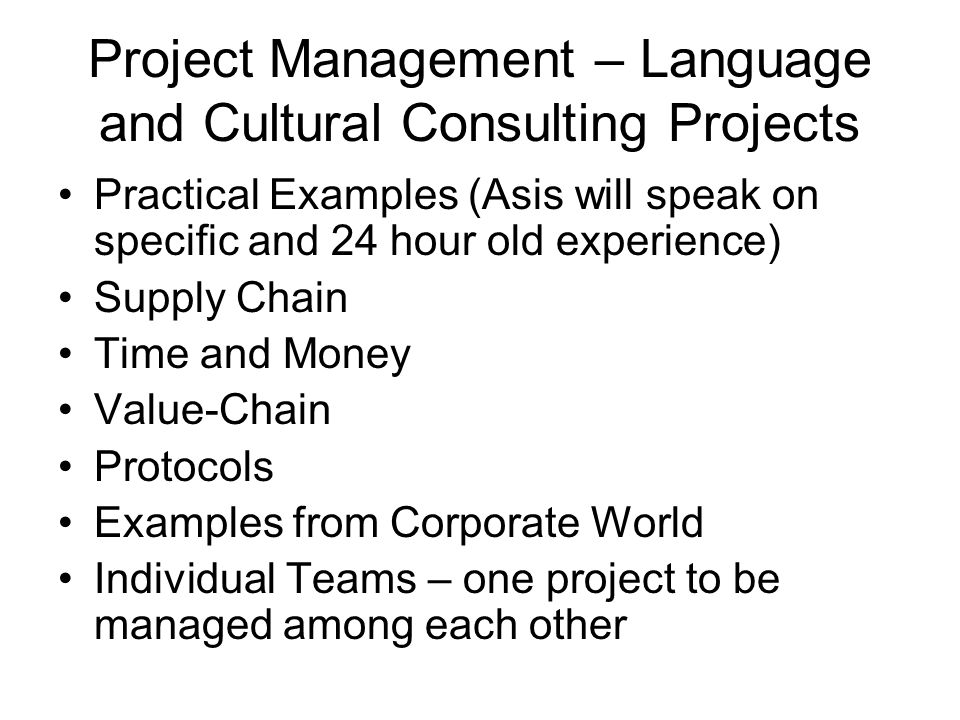 Project Management – Language and Cultural Consulting Projects Practical Examples (Asis will speak on specific and 24 hour old experience) Supply Chain Time and Money Value-Chain Protocols Examples from Corporate World Individual Teams – one project to be managed among each other