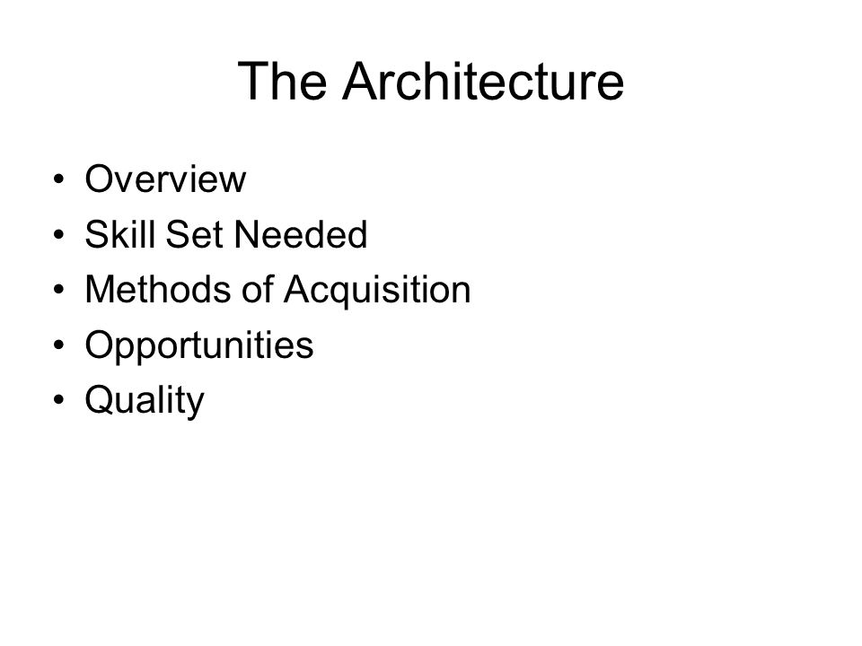 The Architecture Overview Skill Set Needed Methods of Acquisition Opportunities Quality