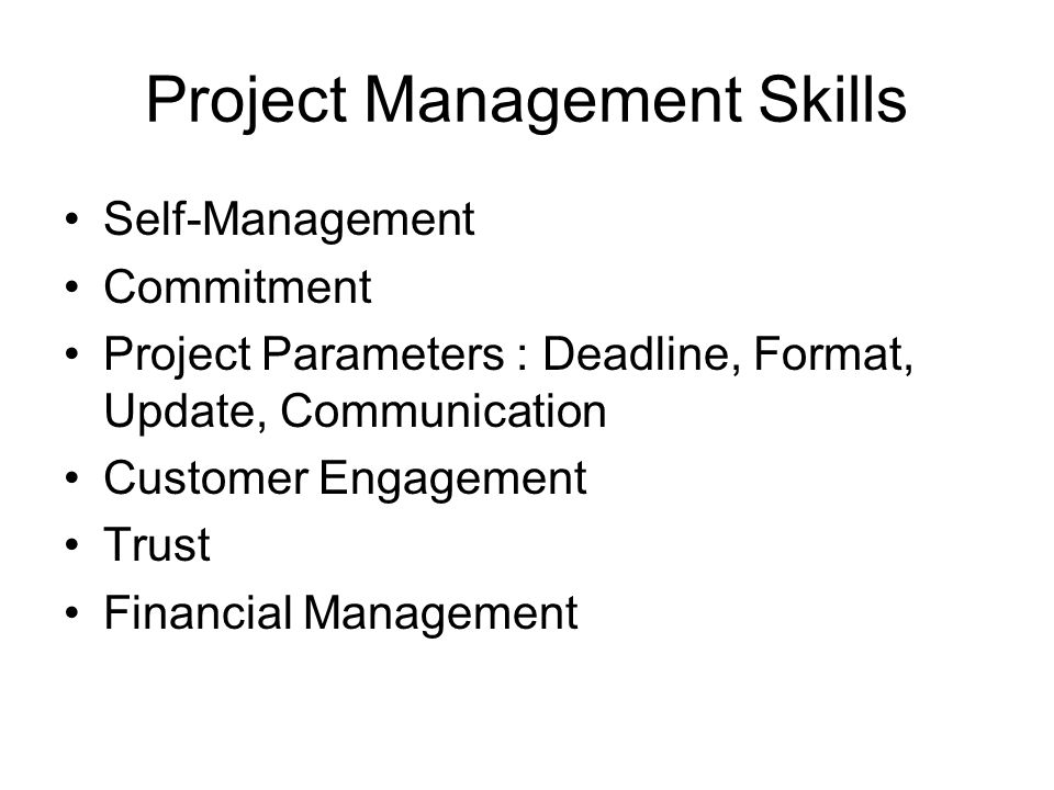 Project Management Skills Self-Management Commitment Project Parameters : Deadline, Format, Update, Communication Customer Engagement Trust Financial Management