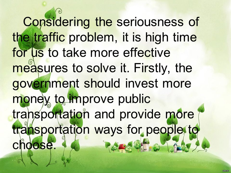 Considering the seriousness of the traffic problem, it is high time for us to take more effective measures to solve it. Firstly, the government should