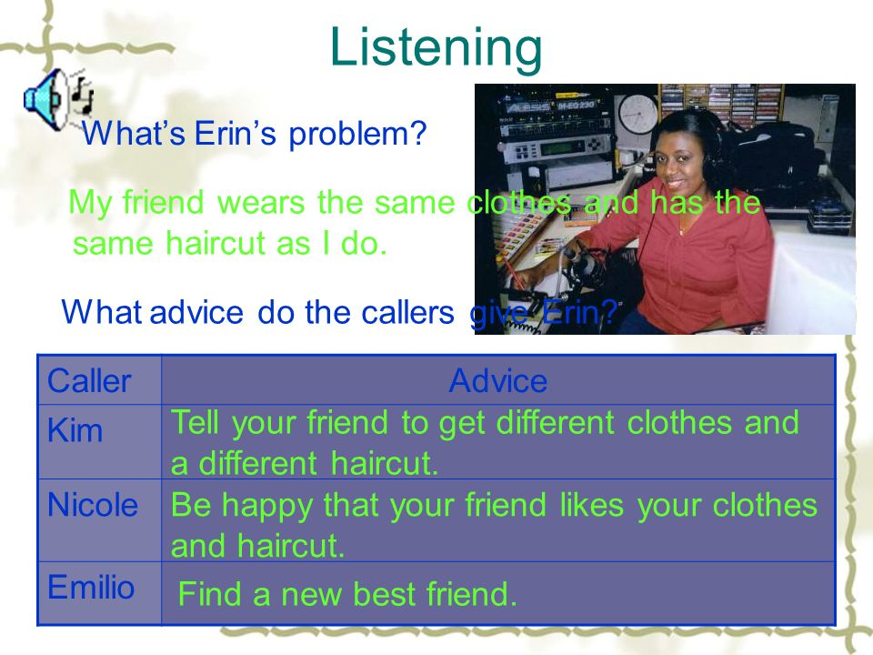 Listening Whats Erins problem. My friend wears the same clothes and has the same haircut as I do.
