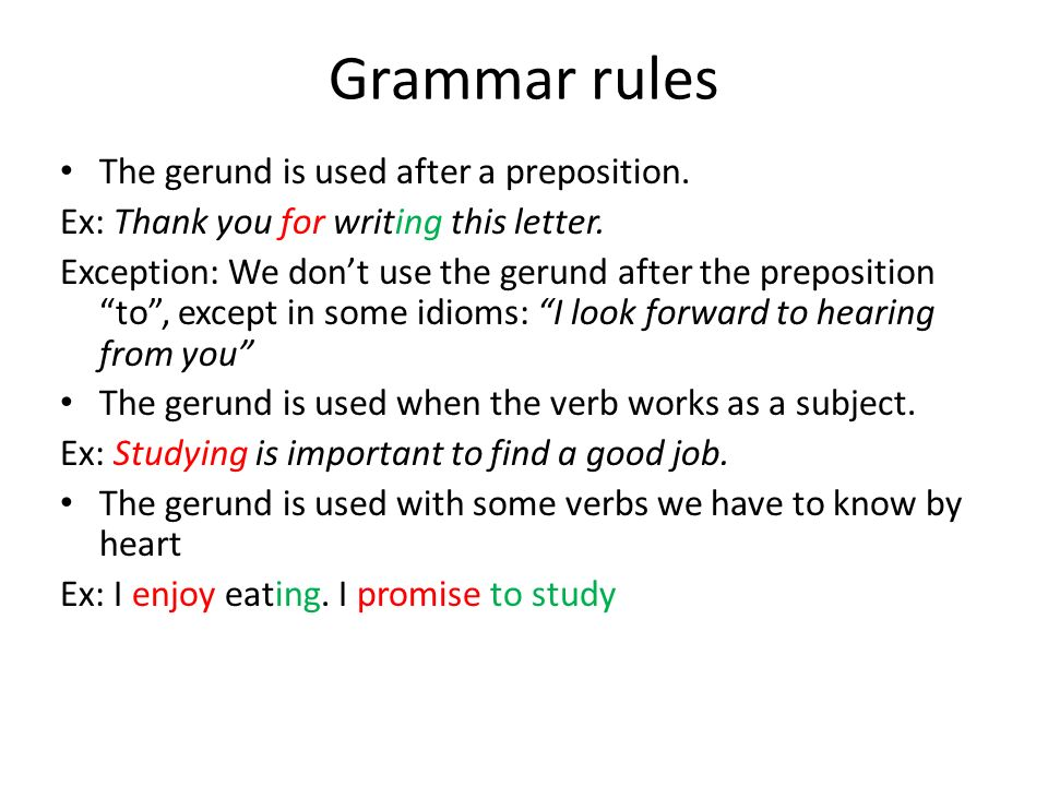 Grammar rules The gerund is used after a preposition. Ex: Thank you for writing this letter. Exception: We dont use the gerund after the preposition t