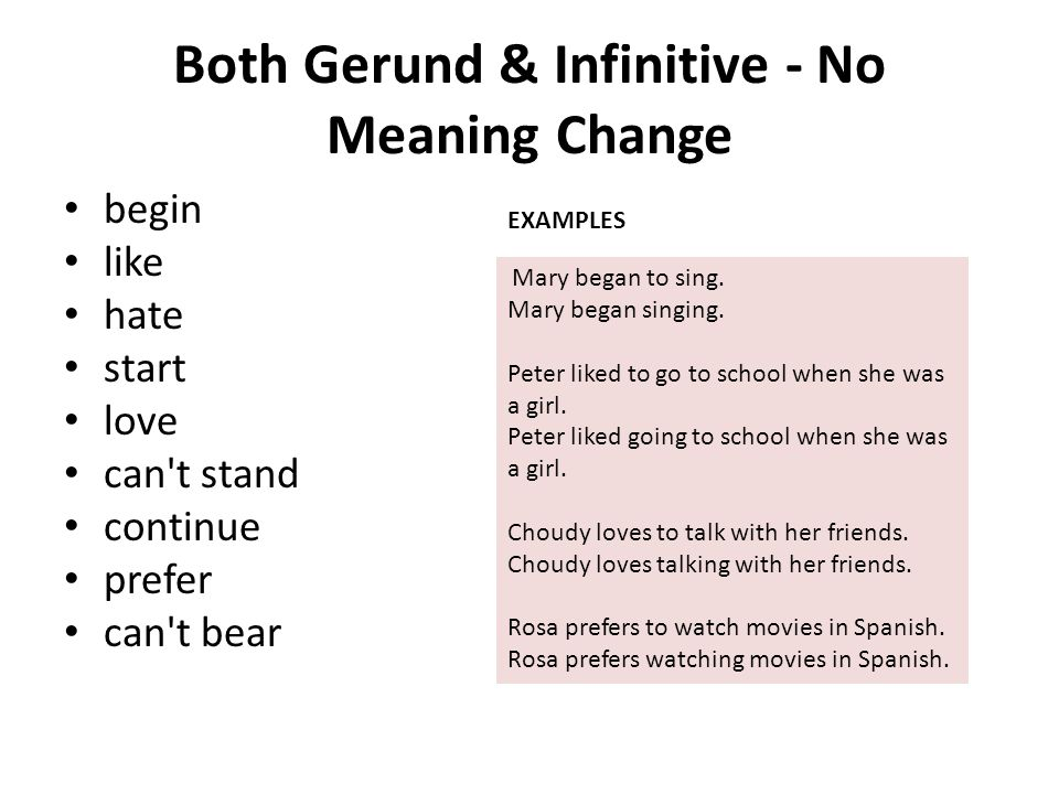 Both Gerund & Infinitive - No Meaning Change begin like hate start love can't stand continue prefer can't bear Mary began to sing. Mary began singing.