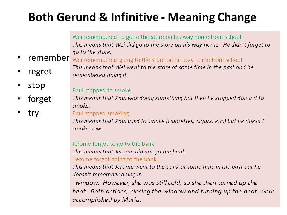 Both Gerund & Infinitive - Meaning Change remember regret stop forget try Wei remembered to go to the store on his way home from school. This means th