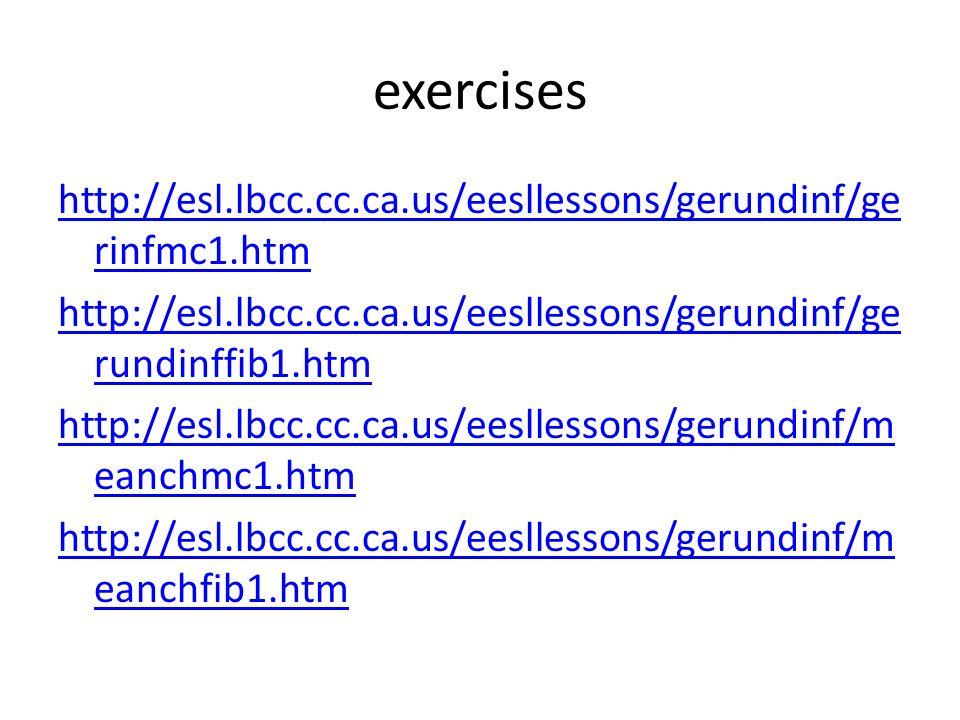 exercises http://esl.lbcc.cc.ca.us/eesllessons/gerundinf/ge rinfmc1.htm http://esl.lbcc.cc.ca.us/eesllessons/gerundinf/ge rundinffib1.htm http://esl.l