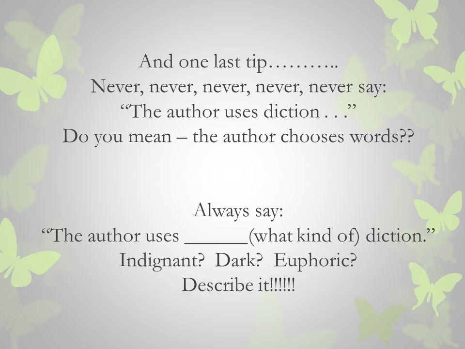 And one last tip……….. Never, never, never, never, never say: The author uses diction...