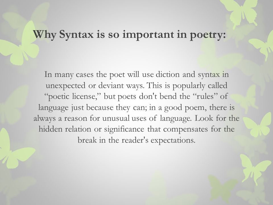 Why Syntax is so important in poetry: In many cases the poet will use diction and syntax in unexpected or deviant ways.