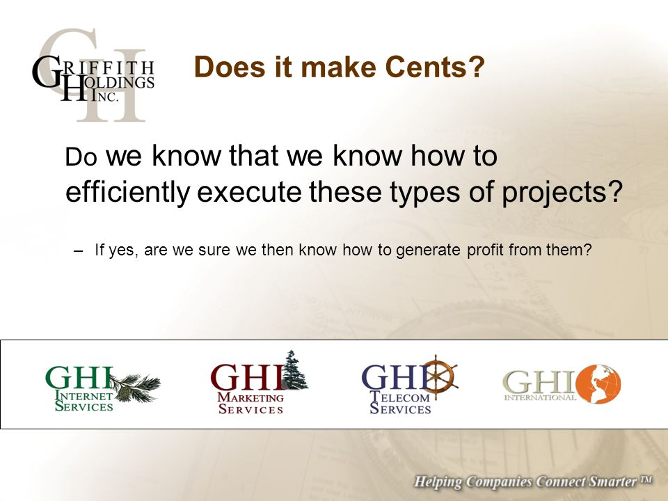 Does it make Cents? Do we know that we know how to efficiently execute these types of projects? –If yes, are we sure we then know how to generate prof