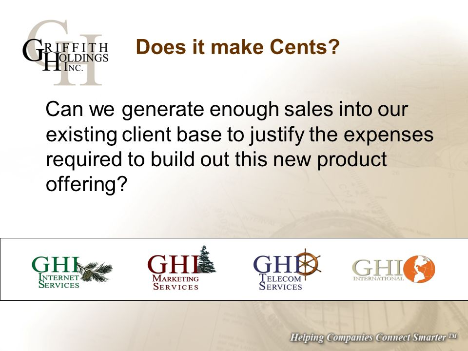 Does it make Cents? Can we generate enough sales into our existing client base to justify the expenses required to build out this new product offering