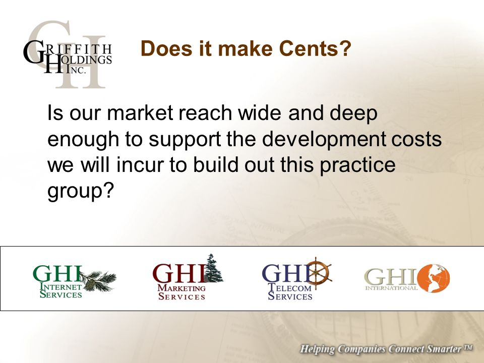 Does it make Cents? Is our market reach wide and deep enough to support the development costs we will incur to build out this practice group?